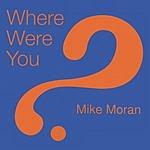Mike Moran Where Were You?