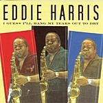 Eddie Harris I Guess I'll Hang My Tears Out To Dry