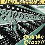 Mad Professor Dub Me Crazy!!