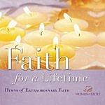 Women of Faith Faith For A Lifetime: Hymns Of Extraordinary Faith