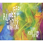 Jeff Rupert + Dirty Martini Save Your Love For Me