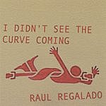 Raul Regalado I Didn't See The Curve Coming