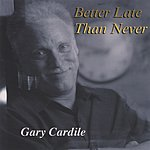Gary Cardile Better Late Than Never