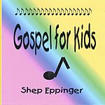Shep Eppinger Gospel For Kids