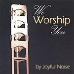 Joyful Noise We Worship You