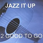 2 Good To Go Jazz It Up