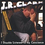 J.R. Clark I Shoulda Listened To My Conscience