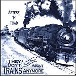 Artese N Toad They Don't Write Songs About Trains Anymore