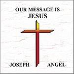 Joseph Angel Our Message Is Jesus
