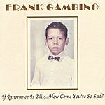Frank Gambino If Ignorance Is Bliss... How Come You're So Sad?