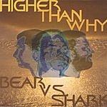 Higher Than Why Bear Vs. Shark