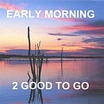 2 Good To Go Early Morning