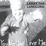 Larry The Landlord You Better Love Me
