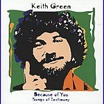 Keith Green Because Of You: Songs Of Testimony
