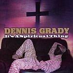 Dennis Grady It's A Spiritual Thing