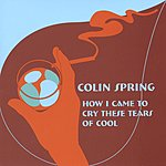Colin Spring How I Came To Cry These Tears Of Cool