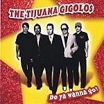 The Tijuana Gigolos Do Ya Wanna Go?
