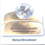 Michael Brandmeier So They May Marry (A Parent's Wedding Thoughts And Prayer) (Single)