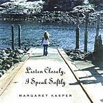 Margaret Kasper Listen Closely, I Speak Softly