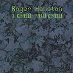 Roger Houston I Know You Know