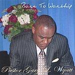 Pastor Gary L. Wyatt Born To Worship