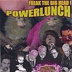 Powerlunch Freak The Big Head!
