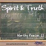 Spirit & Truth Worthy Praise II