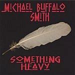 Michael Buffalo Smith Something Heavy