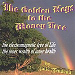 Dr. Julie Trudeau The Golden Keys To The Money Tree & Special Secrets In Being An Oasis Of Wellbeing: Spoken Word & Contemporary Music
