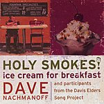 Dave Nachmanoff & Participants From The Davis Elders Song Project Holy Smokes! Ice Cream For Breakfast