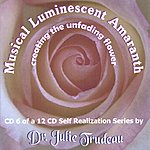 Dr. Julie Trudeau Musical Luminescent Amaranth: Creating The Unfading Flower - CD6 Of A 12-CD Self-Realization Series