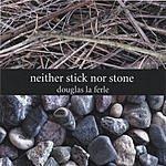 Douglas LaFerle Neither Stick Nor Stone