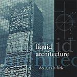 Douglas LaFerle Liquid Architecture