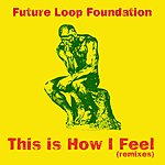 Future Loop Foundation This Is How I Feel (Remixes)