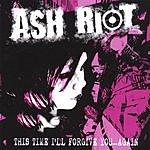 Ash Riot This Time I'll Forgive You...Again!