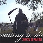 Corpse In Waiting Waiting To Die
