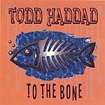 Todd Haddad To The Bone