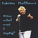 Sabrina Matthews Now, What Was I Saying?