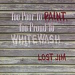Lost Jim Too Poor To Paint, Too Proud To Whitewash