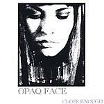 Opaq Face Close Enough