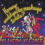 Klingon Klezmer Honey Would You Be Meshuga Tonite