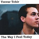 Trevor Tchir The Way I Feel Today