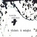 Travis Silvers I Think I Might
