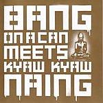 Bang On A Can Bang On A Can Meets Kyaw Kyaw Naing