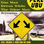 Pere Ubu One Man Drives While The Other Man Screams - Live, Vol.2: Pere Ubu On Tour