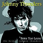 Johnny Thunders Born Too Loose: The Best Of Johnny Thunders
