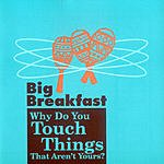 Big Breakfast Why Do You Touch Things That Aren't Yours?