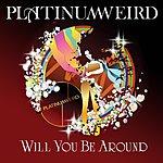 Platinum Weird Will You Be Around (Single)