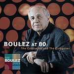 Pierre Boulez Pierre Boulez At 80: The Conductor And The Composer