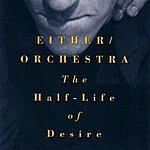 Either Orchestra The Half-Life Of Desire